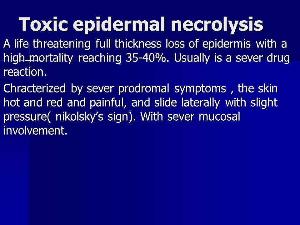 Toxic epidermal necrolysis A life threatening full thickness loss of epidermis with a high mortality reaching 35-40%.