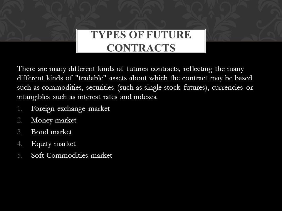 There are many different kinds of futures contracts, reflecting the many different kinds of tradable assets about which the contract may be based such as commodities, securities (such as single-stock futures), currencies or intangibles such as interest rates and indexes.