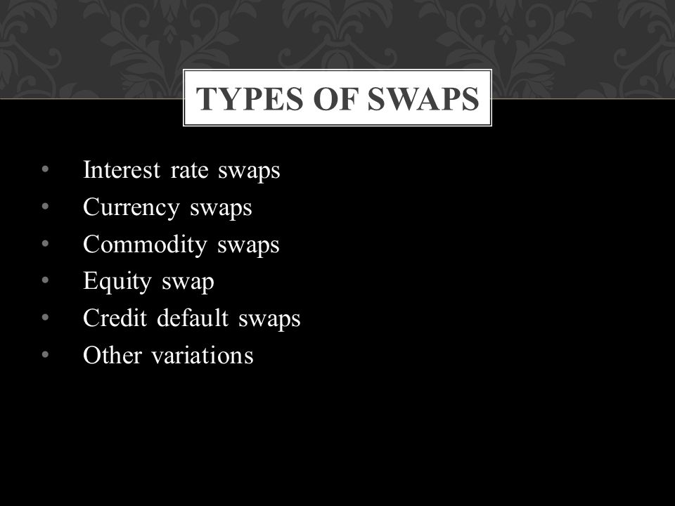 Interest rate swaps Currency swaps Commodity swaps Equity swap Credit default swaps Other variations TYPES OF SWAPS