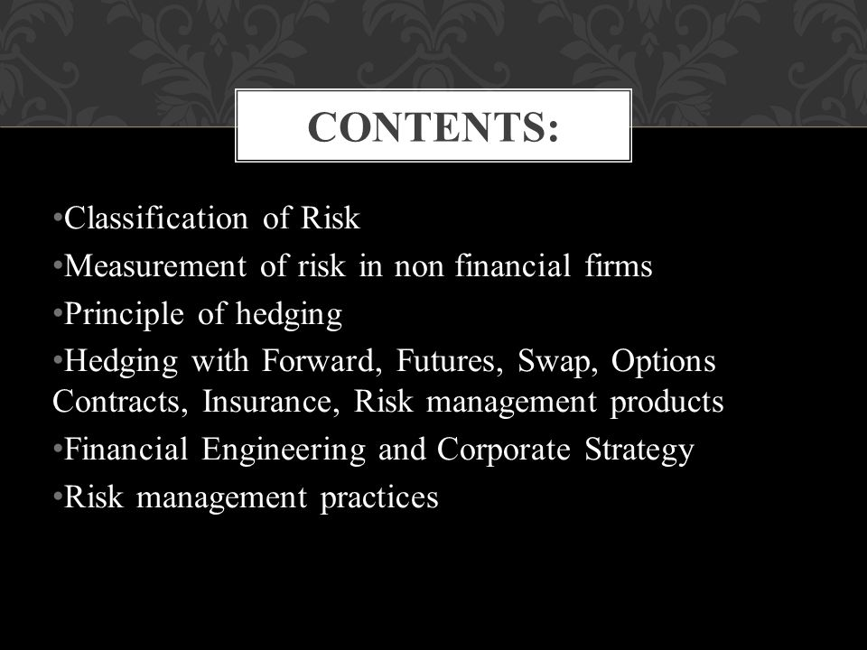Classification of Risk Measurement of risk in non financial firms Principle of hedging Hedging with Forward, Futures, Swap, Options Contracts, Insurance, Risk management products Financial Engineering and Corporate Strategy Risk management practices CONTENTS: