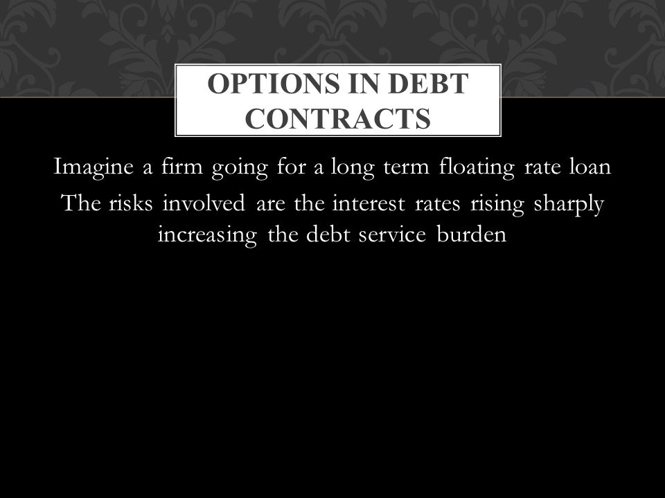 Imagine a firm going for a long term floating rate loan The risks involved are the interest rates rising sharply increasing the debt service burden OPTIONS IN DEBT CONTRACTS