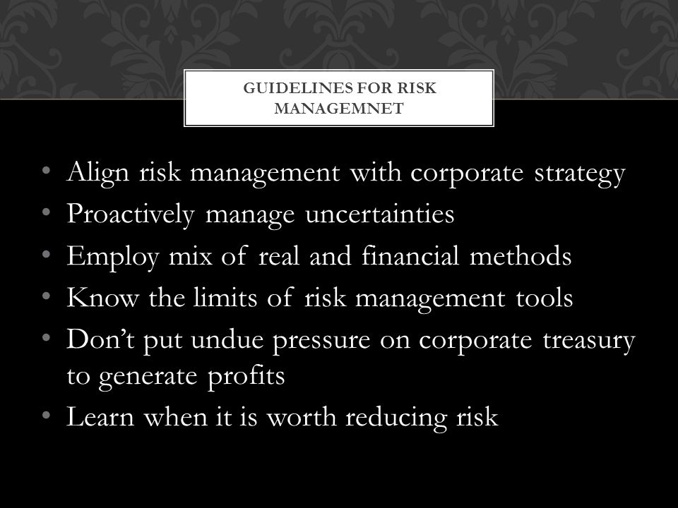 Align risk management with corporate strategy Proactively manage uncertainties Employ mix of real and financial methods Know the limits of risk management tools Don't put undue pressure on corporate treasury to generate profits Learn when it is worth reducing risk GUIDELINES FOR RISK MANAGEMNET
