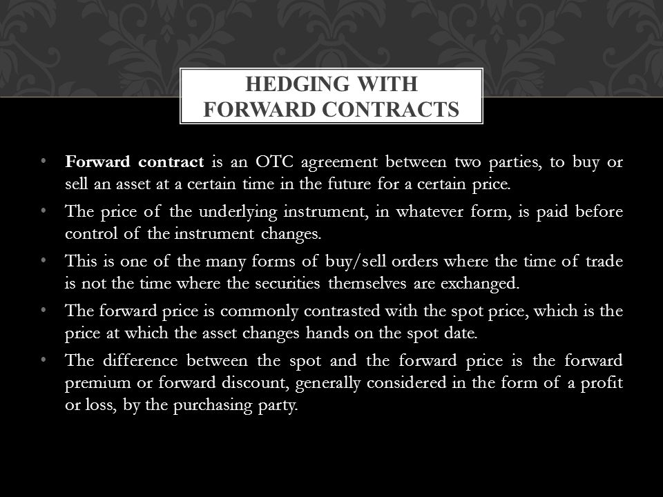 Forward contract is an OTC agreement between two parties, to buy or sell an asset at a certain time in the future for a certain price.