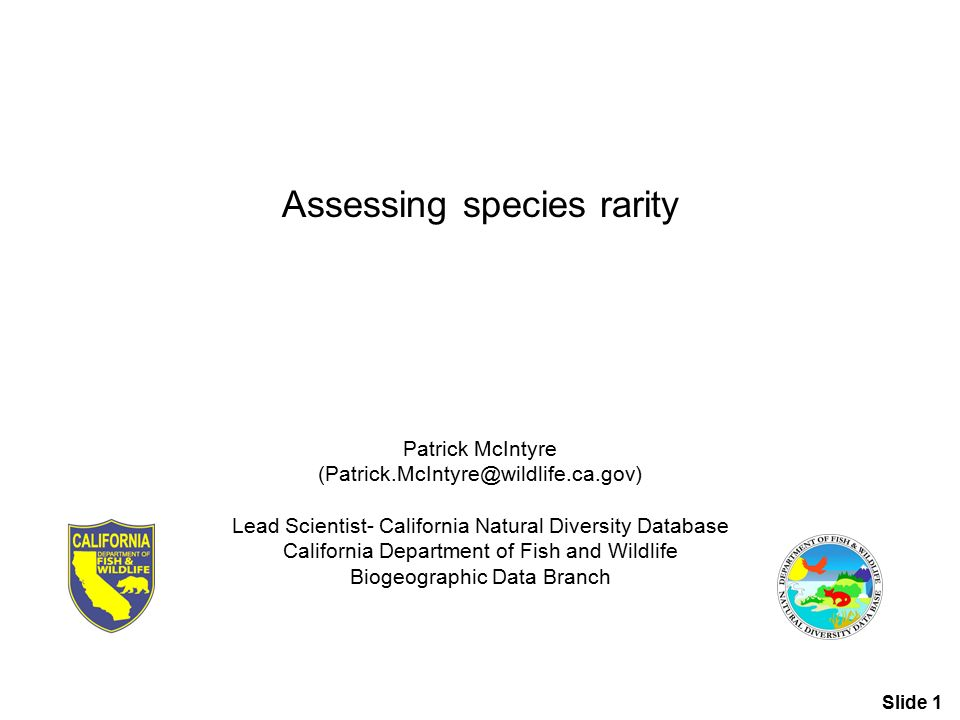 Patrick McIntyre (Patrick.McIntyre@wildlife.ca.gov) Lead Scientist- California Natural Diversity Database California Department of Fish and Wildlife Biogeographic Data Branch Assessing species rarity Slide 1
