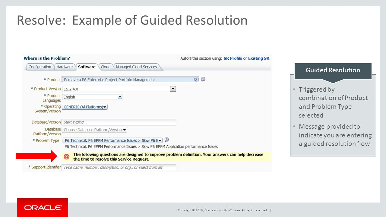 Resolve:Example of Guided Resolution Guided Resolution Triggered by combination of Product and Problem Type selected Message provided to indicate you are entering a guided resolution flow Copyright © 2016, Oracle and/or its affiliates.