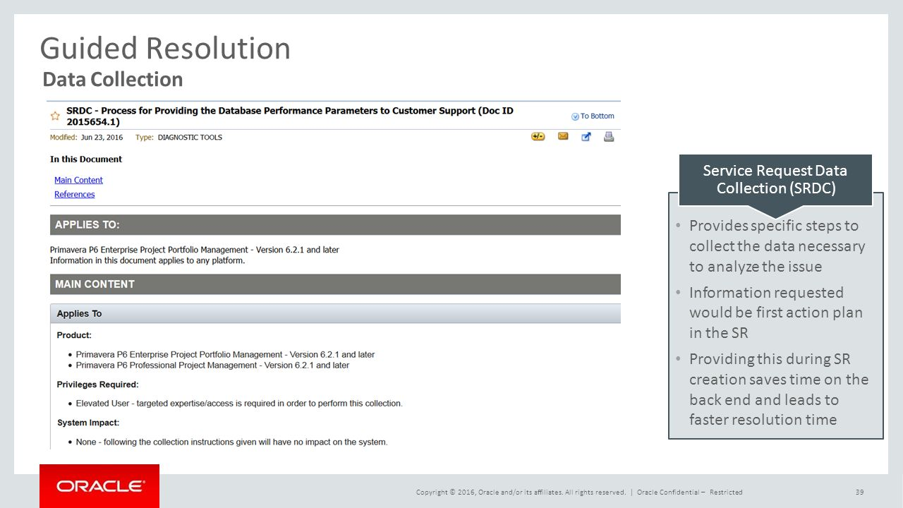 Guided Resolution Data Collection Service Request Data Collection (SRDC) Provides specific steps to collect the data necessary to analyze the issue Information requested would be first action plan in the SR Providing this during SR creation saves time on the back end and leads to faster resolution time Copyright © 2016, Oracle and/or its affiliates.