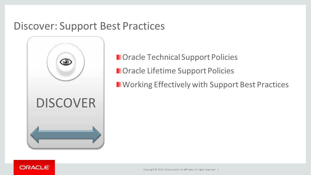 Discover: Support Best Practices Oracle Technical Support Policies Oracle Lifetime Support Policies Working Effectively with Support Best Practices DISCOVER Copyright © 2016, Oracle and/or its affiliates.