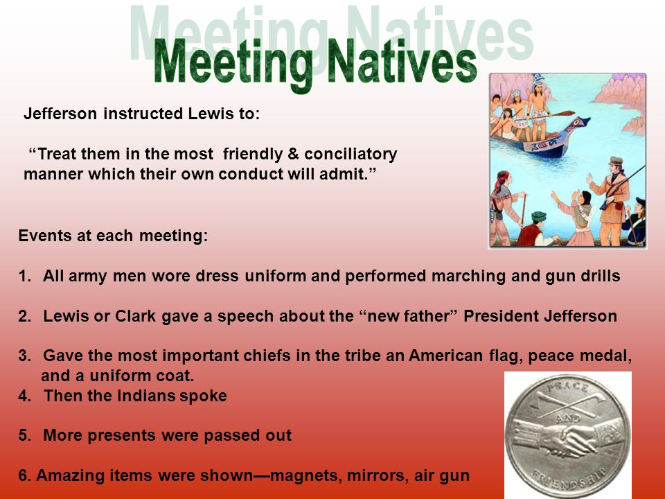 Jefferson instructed Lewis to: Treat them in the most friendly & conciliatory manner which their own conduct will admit. Events at each meeting: 1.All army men wore dress uniform and performed marching and gun drills 2.Lewis or Clark gave a speech about the new father President Jefferson 3.Gave the most important chiefs in the tribe an American flag, peace medal, and a uniform coat.