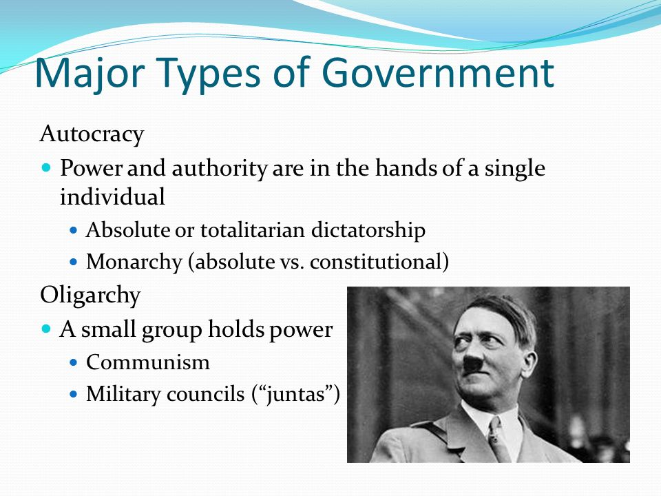 Major Types of Government Autocracy Power and authority are in the hands of a single individual Absolute or totalitarian dictatorship Monarchy (absolute vs.