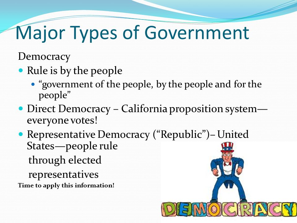 Major Types of Government Democracy Rule is by the people government of the people, by the people and for the people Direct Democracy – California proposition system— everyone votes.