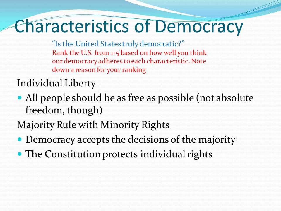 Characteristics of Democracy Individual Liberty All people should be as free as possible (not absolute freedom, though) Majority Rule with Minority Rights Democracy accepts the decisions of the majority The Constitution protects individual rights Is the United States truly democratic Rank the U.S.