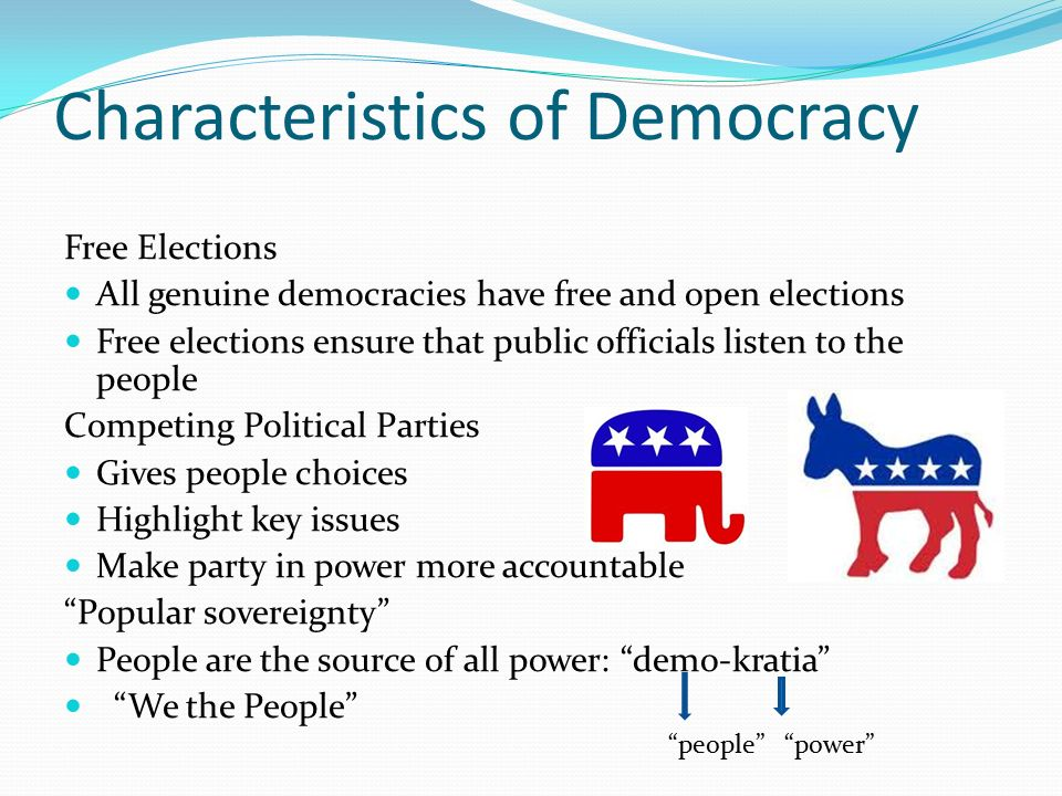 Characteristics of Democracy Free Elections All genuine democracies have free and open elections Free elections ensure that public officials listen to the people Competing Political Parties Gives people choices Highlight key issues Make party in power more accountable Popular sovereignty People are the source of all power: demo-kratia We the People people power