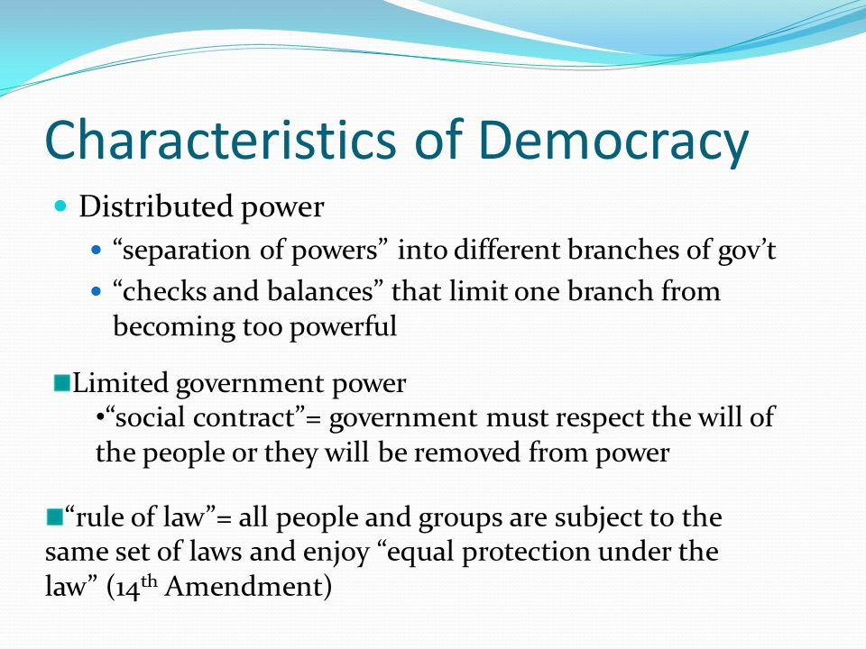 Characteristics of Democracy Distributed power separation of powers into different branches of gov't checks and balances that limit one branch from becoming too powerful Limited government power social contract = government must respect the will of the people or they will be removed from power rule of law = all people and groups are subject to the same set of laws and enjoy equal protection under the law (14 th Amendment)