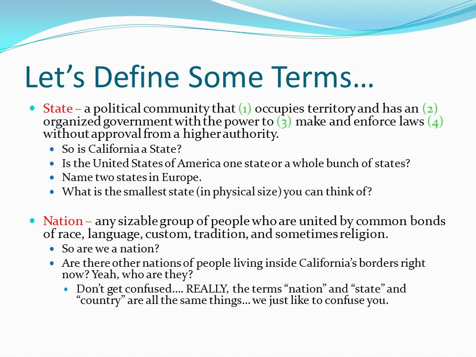 Let's Define Some Terms… State – a political community that (1) occupies territory and has an (2) organized government with the power to (3) make and enforce laws (4) without approval from a higher authority.