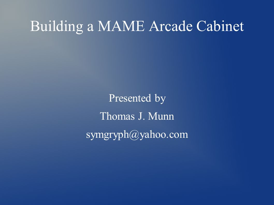Building a MAME Arcade Cabinet Presented by Thomas J  Munn