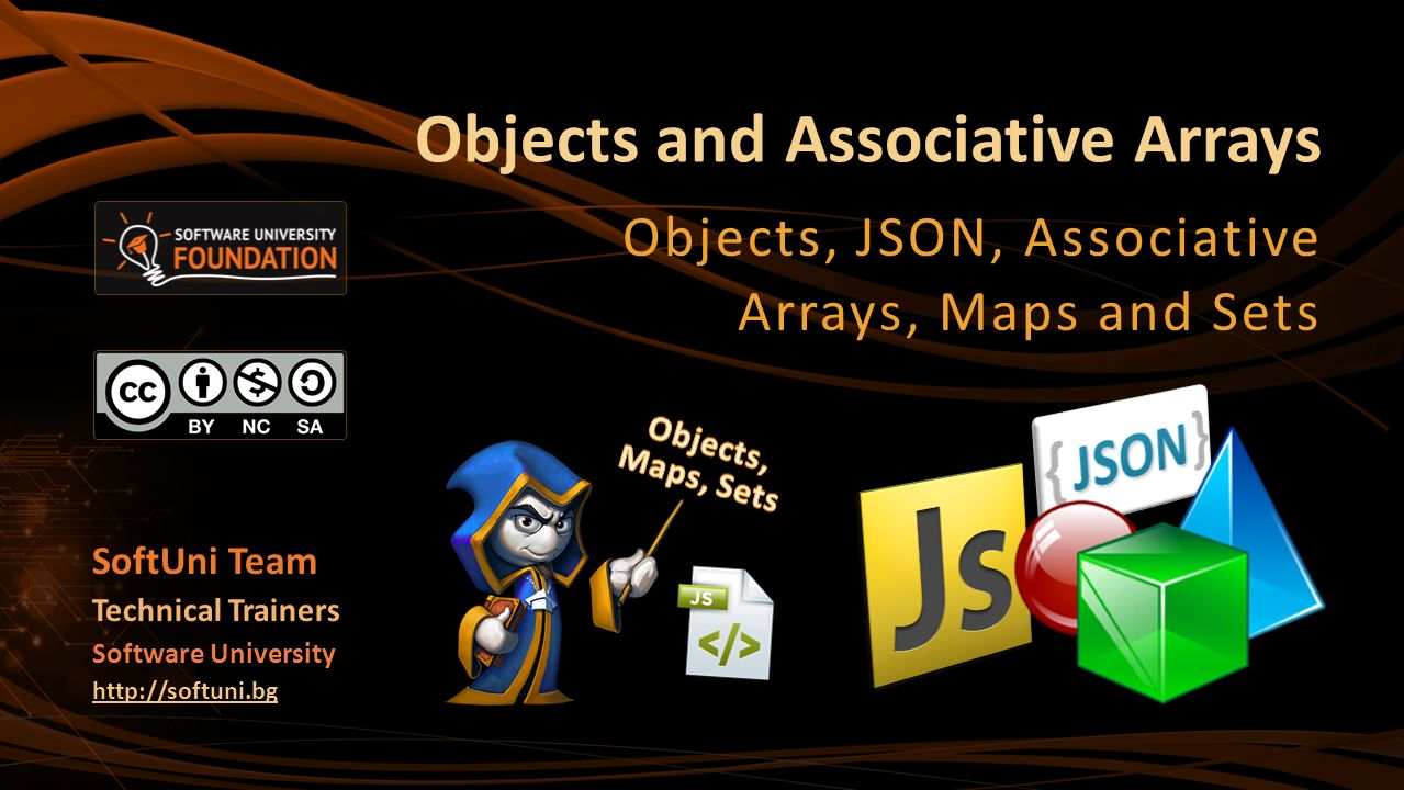 Objects and Associative Arrays Objects, JSON, Associative Arrays