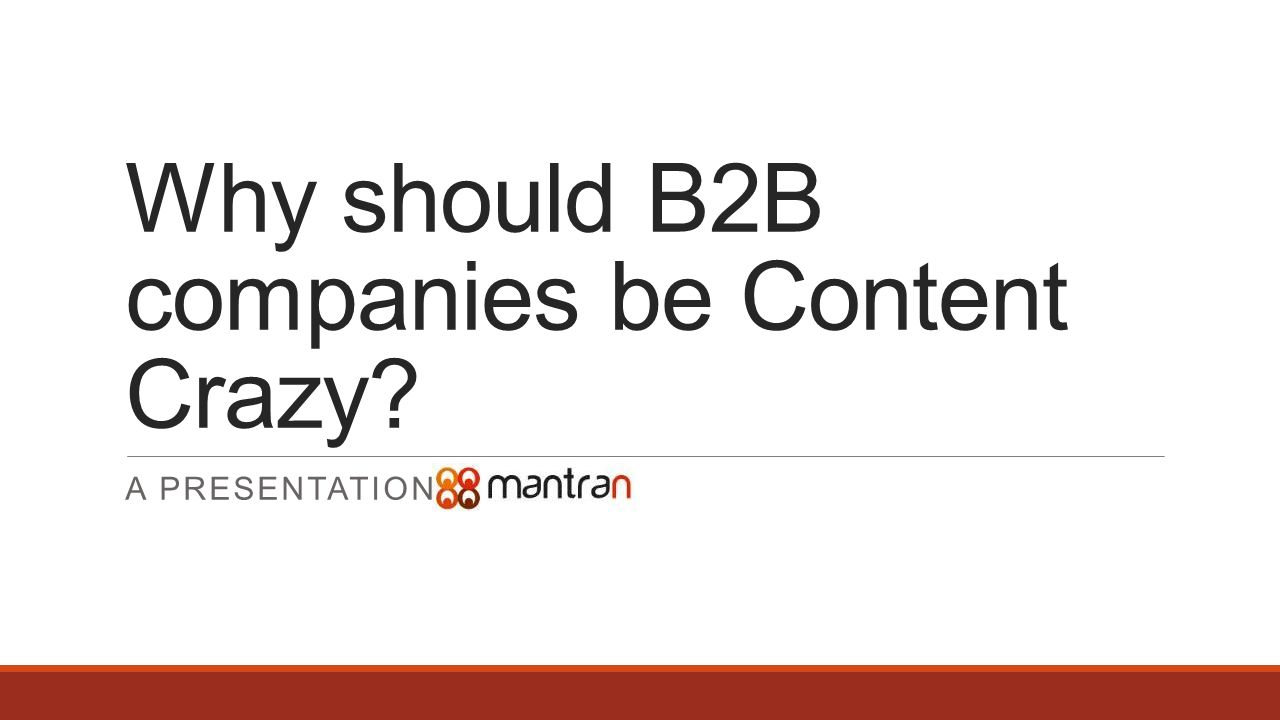 Why should B2B companies be Content Crazy A PRESENTATION BY