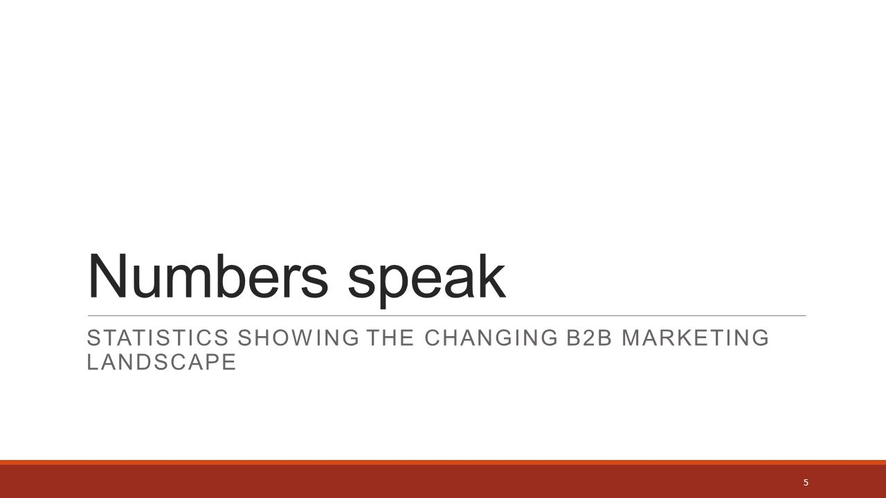 Numbers speak STATISTICS SHOWING THE CHANGING B2B MARKETING LANDSCAPE 5
