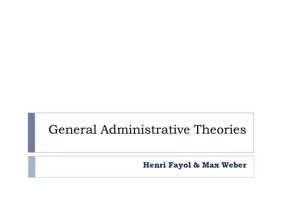 General Administrative Theories Henri Fayol & Max Weber