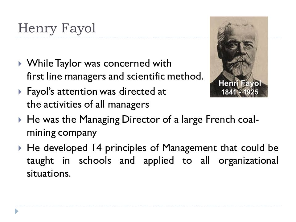 Henry Fayol  While Taylor was concerned with first line managers and scientific method.