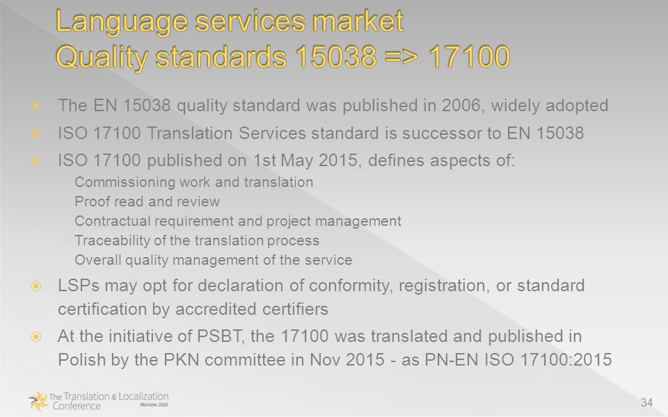 34  The EN quality standard was published in 2006, widely adopted  ISO Translation Services standard is successor to EN  ISO published on 1st May 2015, defines aspects of: Commissioning work and translation Proof read and review Contractual requirement and project management Traceability of the translation process Overall quality management of the service  LSPs may opt for declaration of conformity, registration, or standard certification by accredited certifiers  At the initiative of PSBT, the was translated and published in Polish by the PKN committee in Nov as PN-EN ISO 17100:2015