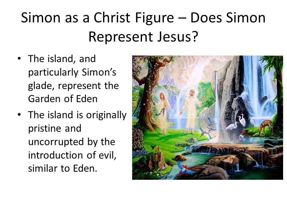 simon and jesus comparison in lord The lord of the flies spoke to simon because it was the only one that understood simon since it was simon himself through a subconscious level it was talking about his fears, how he was mistaken and how everyone was evil, which is what simon already knew.