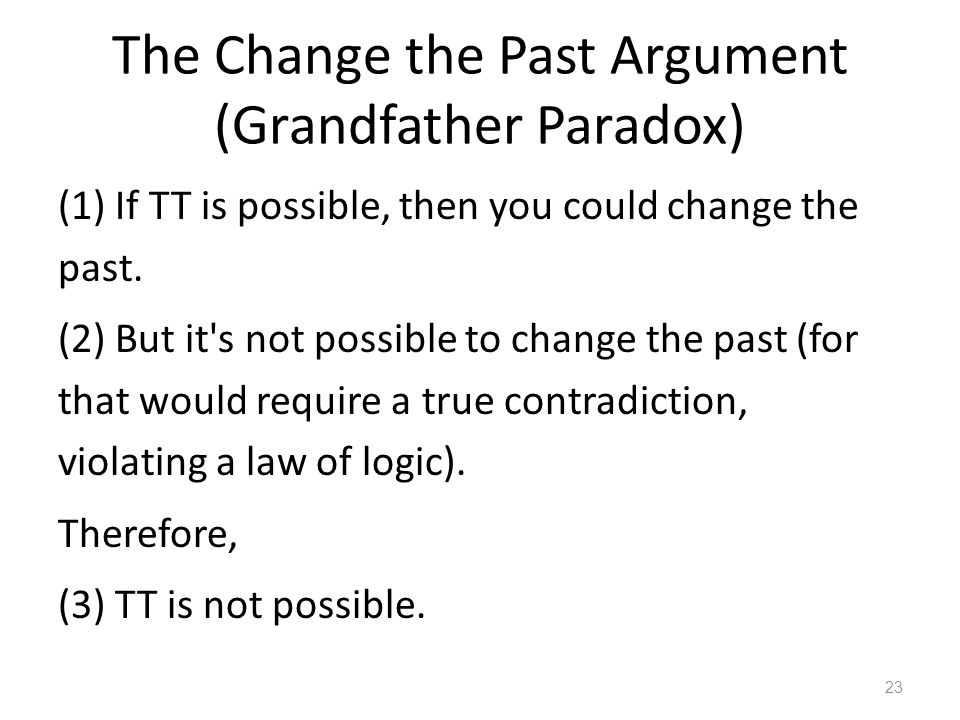 The Change the Past Argument (Grandfather Paradox) (1) If TT is possible, then you could change the past.