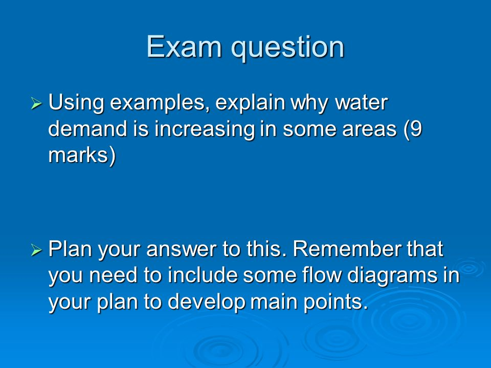Exam question  Using examples, explain why water demand is increasing in some areas (9 marks)  Plan your answer to this.