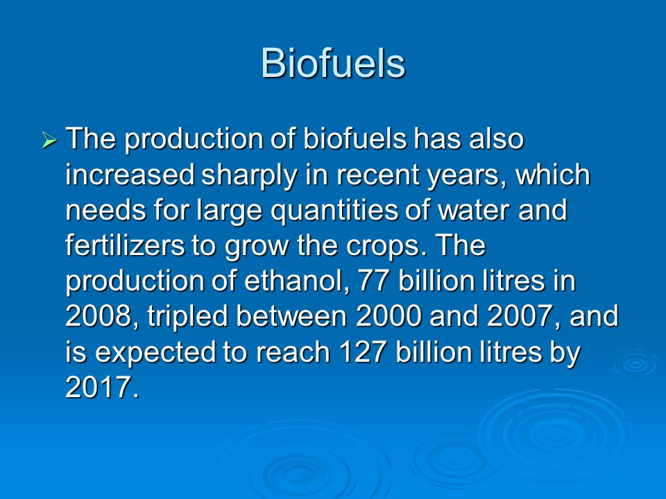Biofuels  The production of biofuels has also increased sharply in recent years, which needs for large quantities of water and fertilizers to grow the crops.