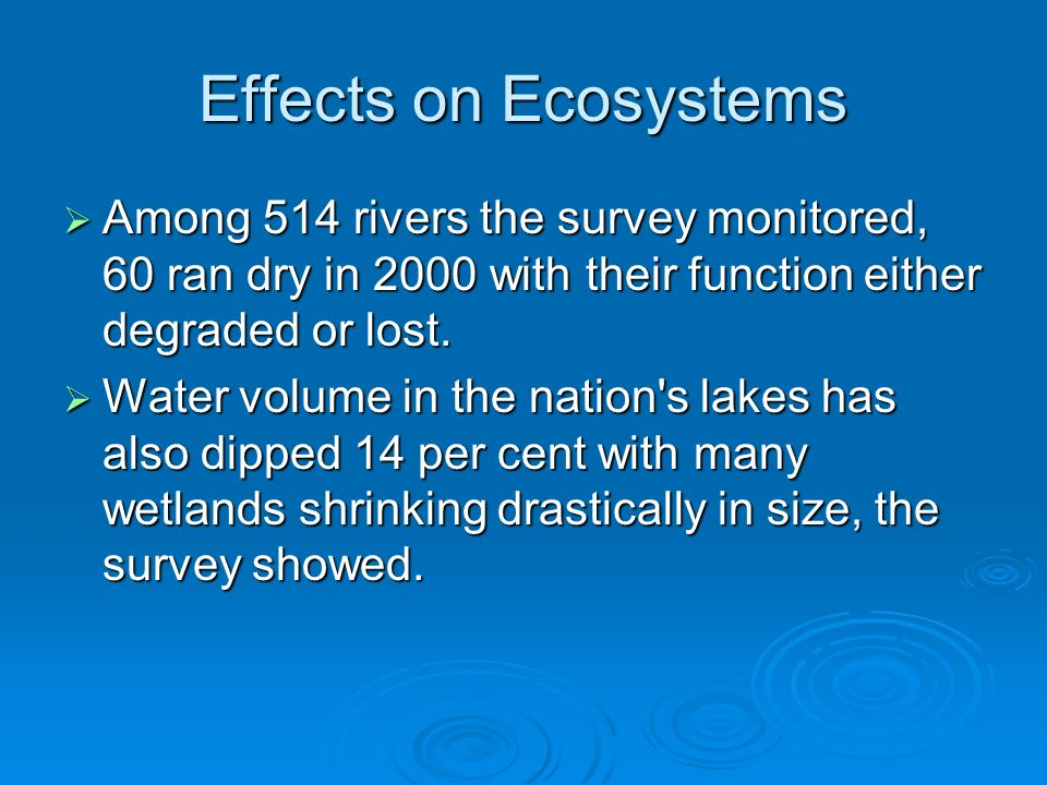 Effects on Ecosystems  Among 514 rivers the survey monitored, 60 ran dry in 2000 with their function either degraded or lost.