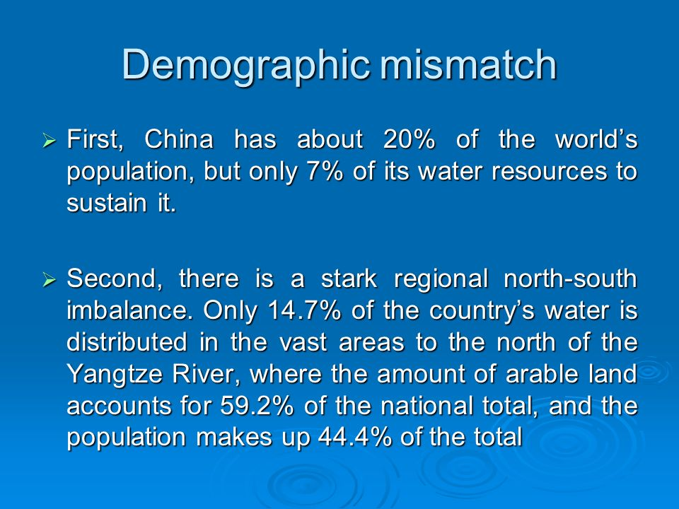 Demographic mismatch  First, China has about 20% of the world's population, but only 7% of its water resources to sustain it.