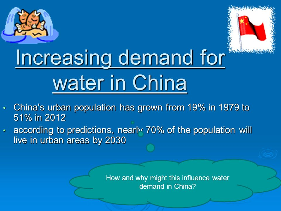 Increasing demand for water in China China's urban population has grown from 19% in 1979 to 51% in 2012 China's urban population has grown from 19% in 1979 to 51% in 2012 according to predictions, nearly 70% of the population will live in urban areas by 2030 according to predictions, nearly 70% of the population will live in urban areas by 2030 How and why might this influence water demand in China