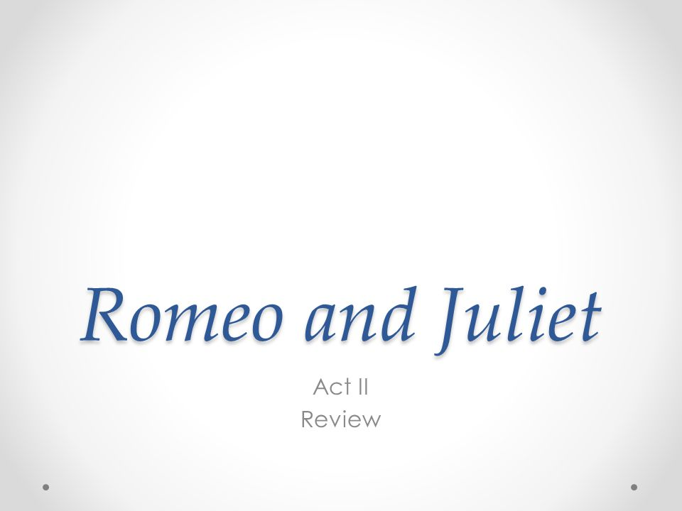 Romeo and Juliet Act II Review. Begin Answering: How has Romeo ...