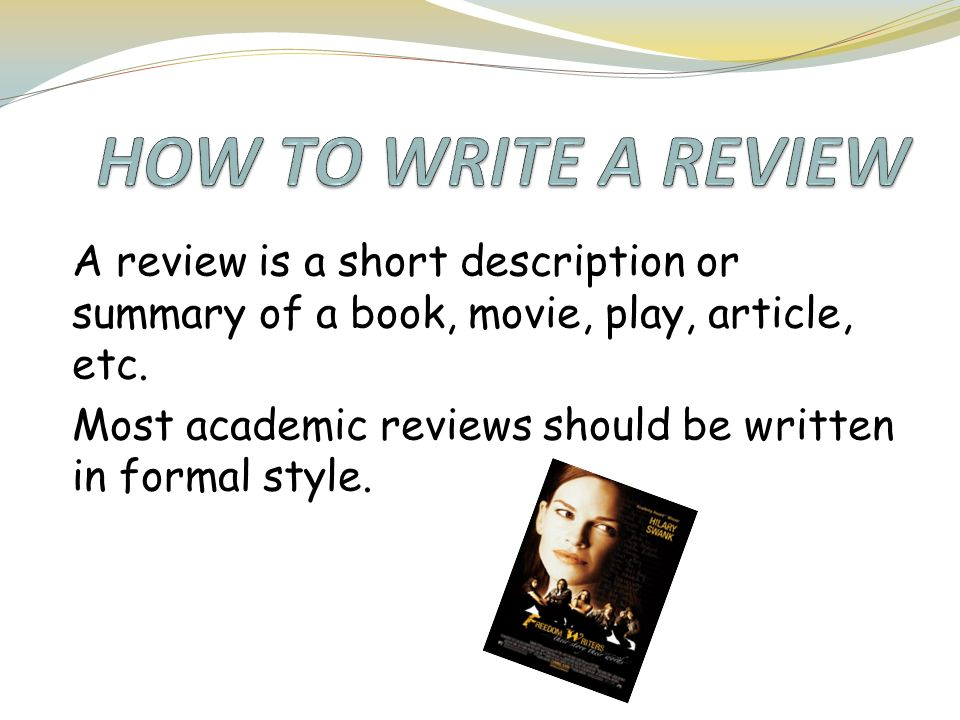how to write a short book review A book review is a type of review that provides a short description of a book and includes the author's opinion about it a book review can be formal or informal similar to other academic writing assignments, a scholarly book review should definitely use formal language.