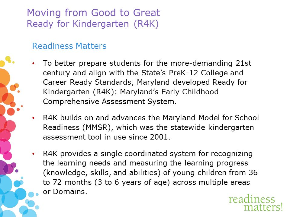 Moving from Good to Great Ready for Kindergarten (R4K) Readiness Matters To better prepare students for the more-demanding 21st century and align with the State's PreK-12 College and Career Ready Standards, Maryland developed Ready for Kindergarten (R4K): Maryland's Early Childhood Comprehensive Assessment System.