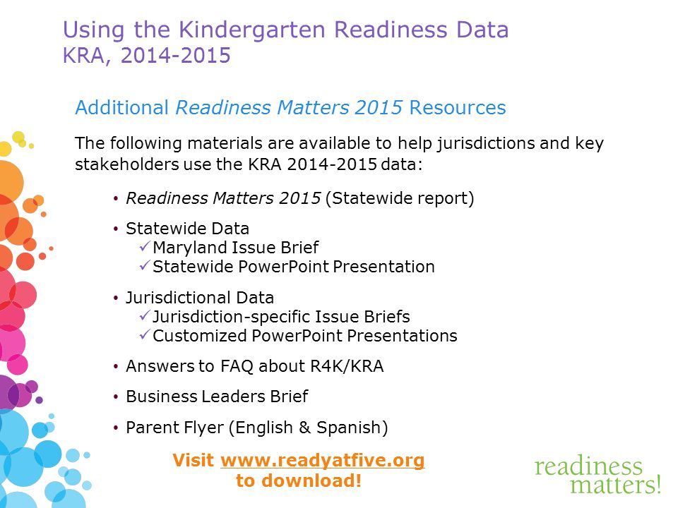 Using the Kindergarten Readiness Data KRA, Additional Readiness Matters 2015 Resources The following materials are available to help jurisdictions and key stakeholders use the KRA data: Readiness Matters 2015 (Statewide report) Statewide Data Maryland Issue Brief Statewide PowerPoint Presentation Jurisdictional Data Jurisdiction-specific Issue Briefs Customized PowerPoint Presentations Answers to FAQ about R4K/KRA Business Leaders Brief Parent Flyer (English & Spanish) Visit   to download!