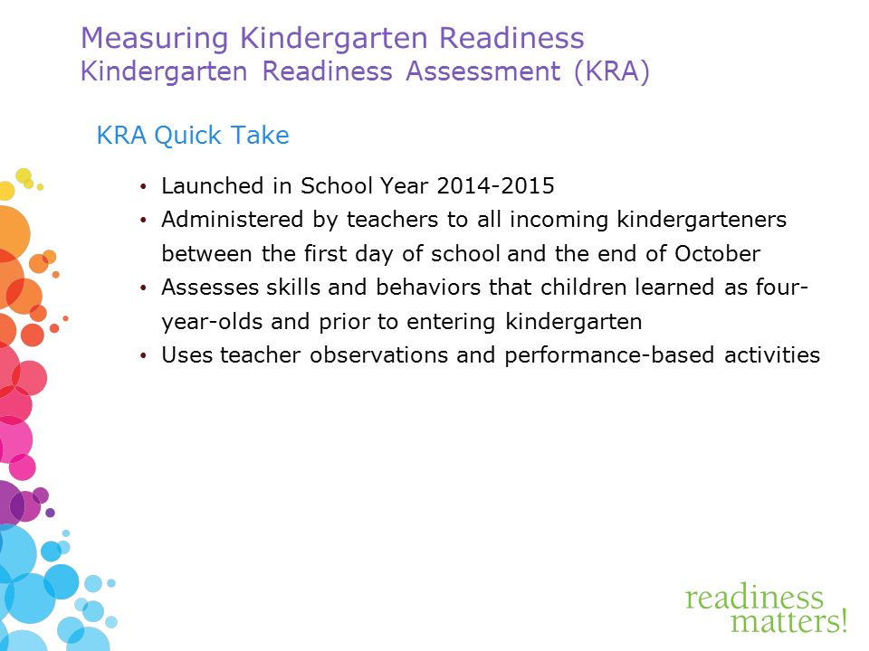 Measuring Kindergarten Readiness Kindergarten Readiness Assessment (KRA) KRA Quick Take Launched in School Year Administered by teachers to all incoming kindergarteners between the first day of school and the end of October Assesses skills and behaviors that children learned as four- year-olds and prior to entering kindergarten Uses teacher observations and performance-based activities