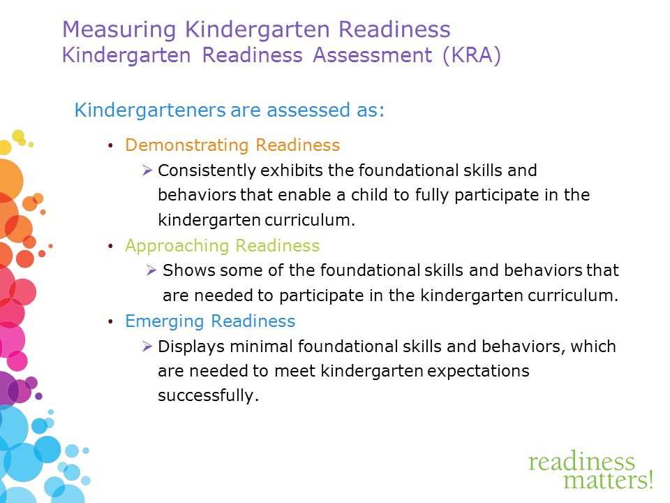 Measuring Kindergarten Readiness Kindergarten Readiness Assessment (KRA) Kindergarteners are assessed as: Demonstrating Readiness  Consistently exhibits the foundational skills and behaviors that enable a child to fully participate in the kindergarten curriculum.