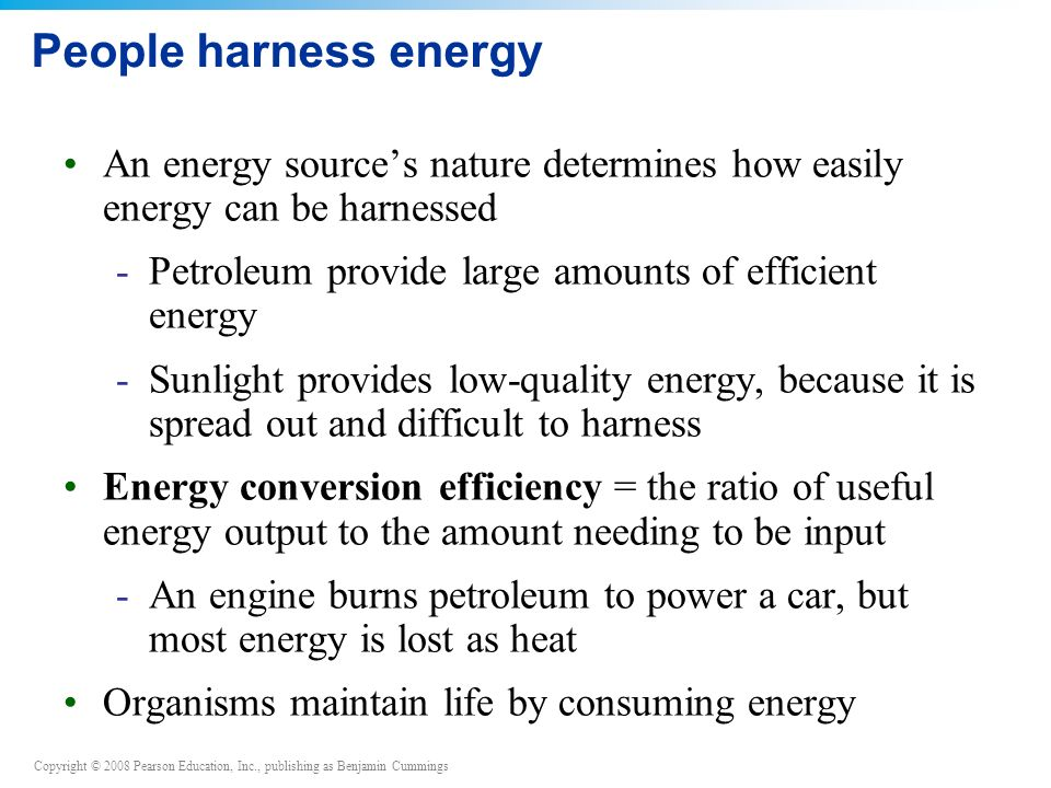 Copyright © 2008 Pearson Education, Inc., publishing as Benjamin Cummings People harness energy An energy source's nature determines how easily energy can be harnessed -Petroleum provide large amounts of efficient energy -Sunlight provides low-quality energy, because it is spread out and difficult to harness Energy conversion efficiency = the ratio of useful energy output to the amount needing to be input -An engine burns petroleum to power a car, but most energy is lost as heat Organisms maintain life by consuming energy