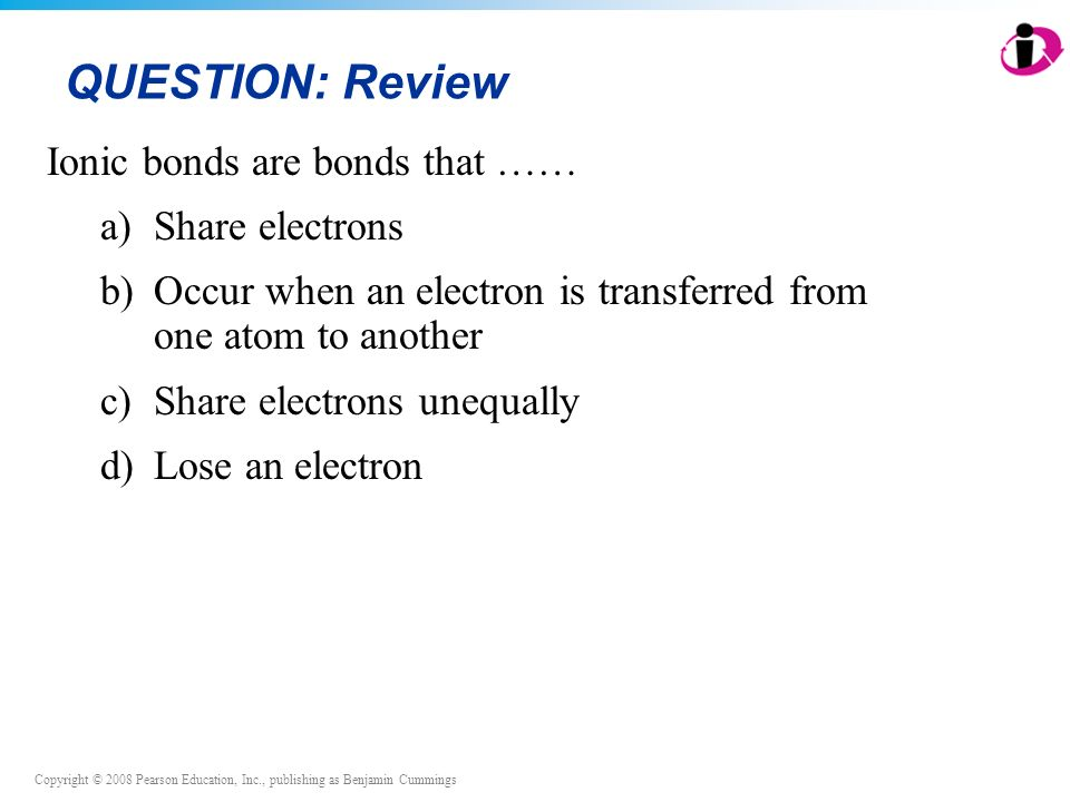 Copyright © 2008 Pearson Education, Inc., publishing as Benjamin Cummings QUESTION: Review Ionic bonds are bonds that …… a)Share electrons b)Occur when an electron is transferred from one atom to another c)Share electrons unequally d)Lose an electron