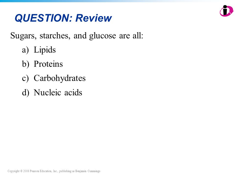 Copyright © 2008 Pearson Education, Inc., publishing as Benjamin Cummings QUESTION: Review Sugars, starches, and glucose are all: a)Lipids b)Proteins c)Carbohydrates d)Nucleic acids