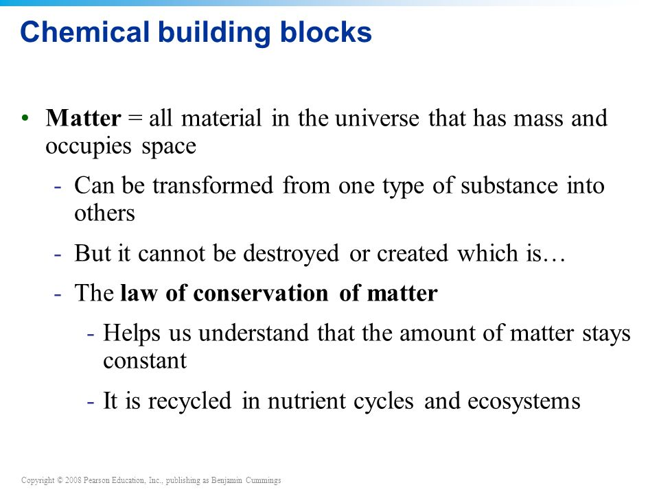 Copyright © 2008 Pearson Education, Inc., publishing as Benjamin Cummings Chemical building blocks Matter = all material in the universe that has mass and occupies space -Can be transformed from one type of substance into others -But it cannot be destroyed or created which is… -The law of conservation of matter -Helps us understand that the amount of matter stays constant -It is recycled in nutrient cycles and ecosystems