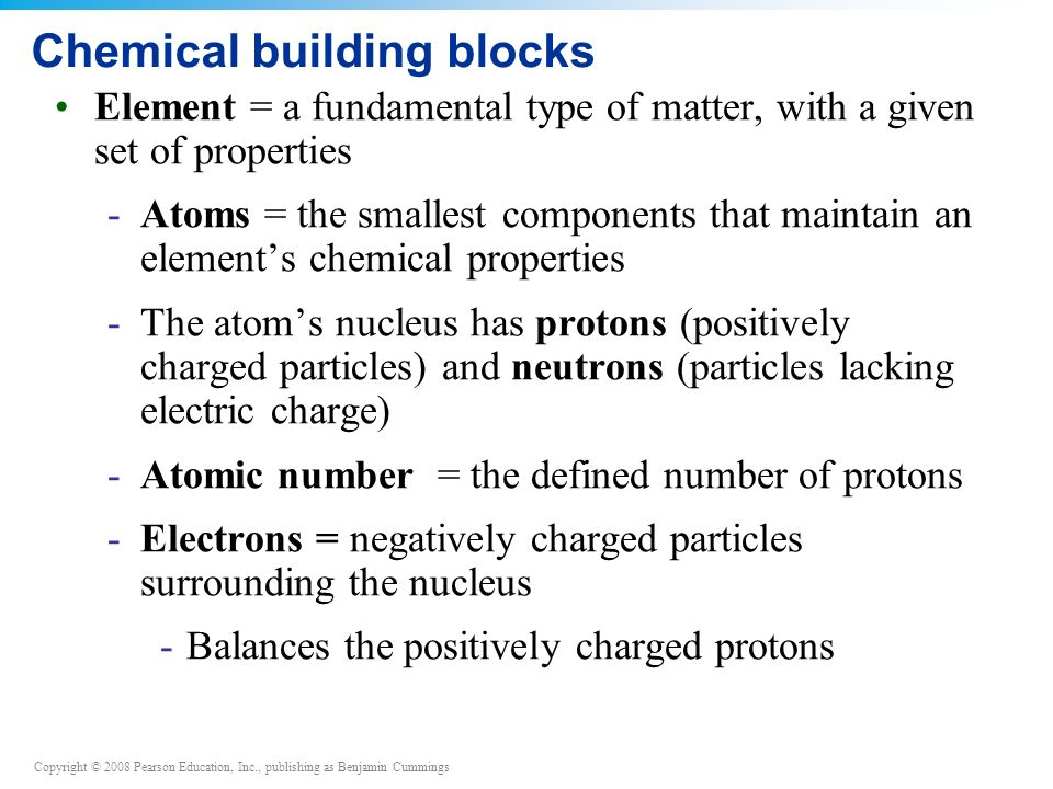 Copyright © 2008 Pearson Education, Inc., publishing as Benjamin Cummings Chemical building blocks Element = a fundamental type of matter, with a given set of properties -Atoms = the smallest components that maintain an element's chemical properties -The atom's nucleus has protons (positively charged particles) and neutrons (particles lacking electric charge) -Atomic number = the defined number of protons -Electrons = negatively charged particles surrounding the nucleus -Balances the positively charged protons