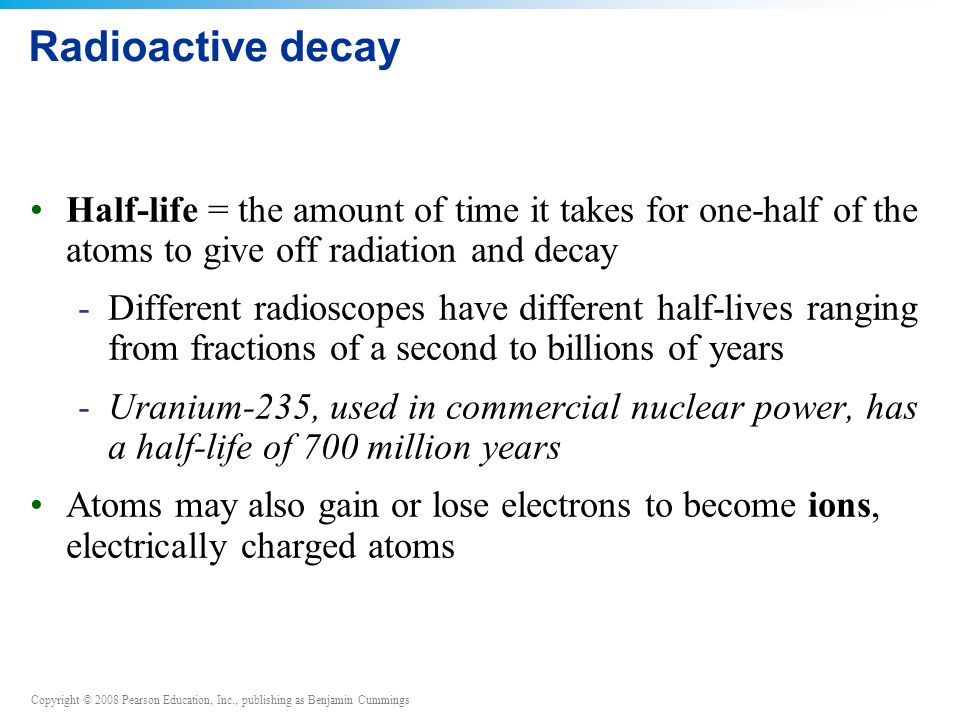 Copyright © 2008 Pearson Education, Inc., publishing as Benjamin Cummings Radioactive decay Half-life = the amount of time it takes for one-half of the atoms to give off radiation and decay -Different radioscopes have different half-lives ranging from fractions of a second to billions of years -Uranium-235, used in commercial nuclear power, has a half-life of 700 million years Atoms may also gain or lose electrons to become ions, electrically charged atoms