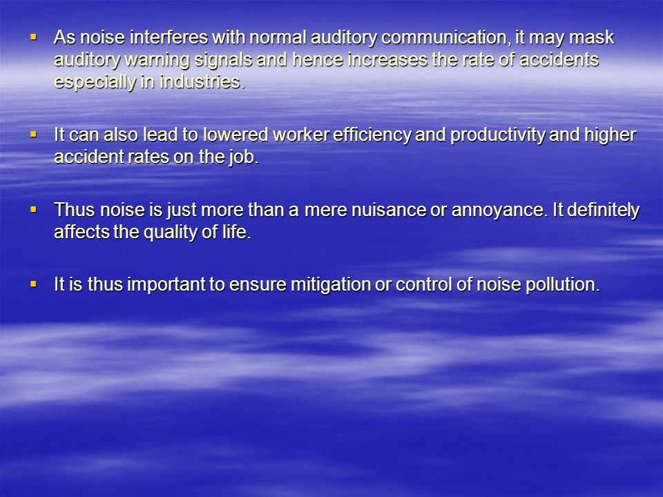  As noise interferes with normal auditory communication, it may mask auditory warning signals and hence increases the rate of accidents especially in industries.