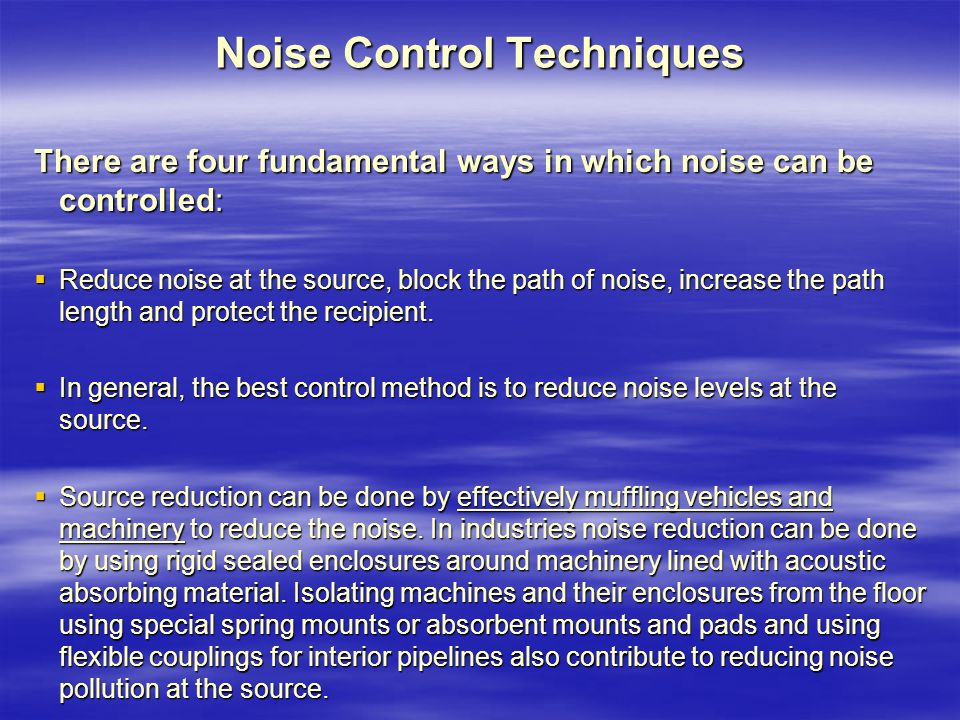 Noise Control Techniques There are four fundamental ways in which noise can be controlled:  Reduce noise at the source, block the path of noise, increase the path length and protect the recipient.