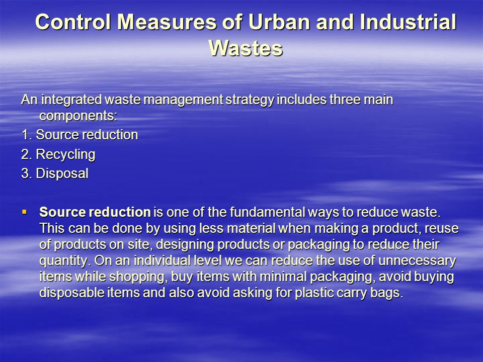 Control Measures of Urban and Industrial Wastes An integrated waste management strategy includes three main components: 1.