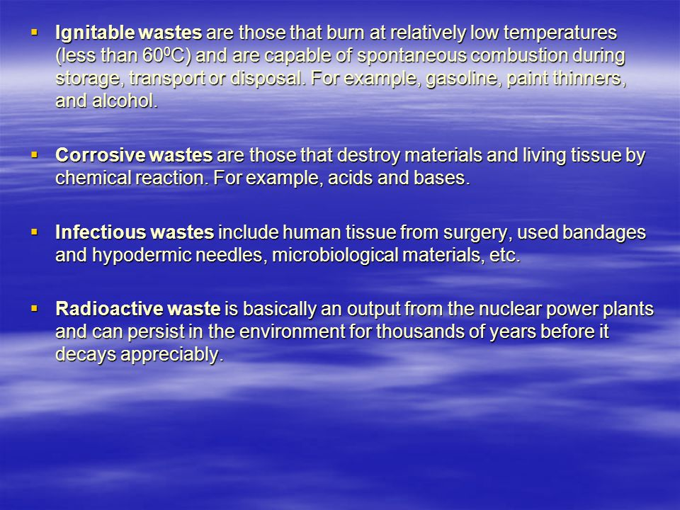  Ignitable wastes are those that burn at relatively low temperatures (less than 60 0 C) and are capable of spontaneous combustion during storage, transport or disposal.