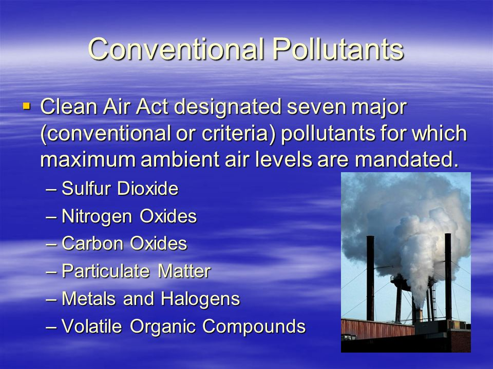 Conventional Pollutants  Clean Air Act designated seven major (conventional or criteria) pollutants for which maximum ambient air levels are mandated.