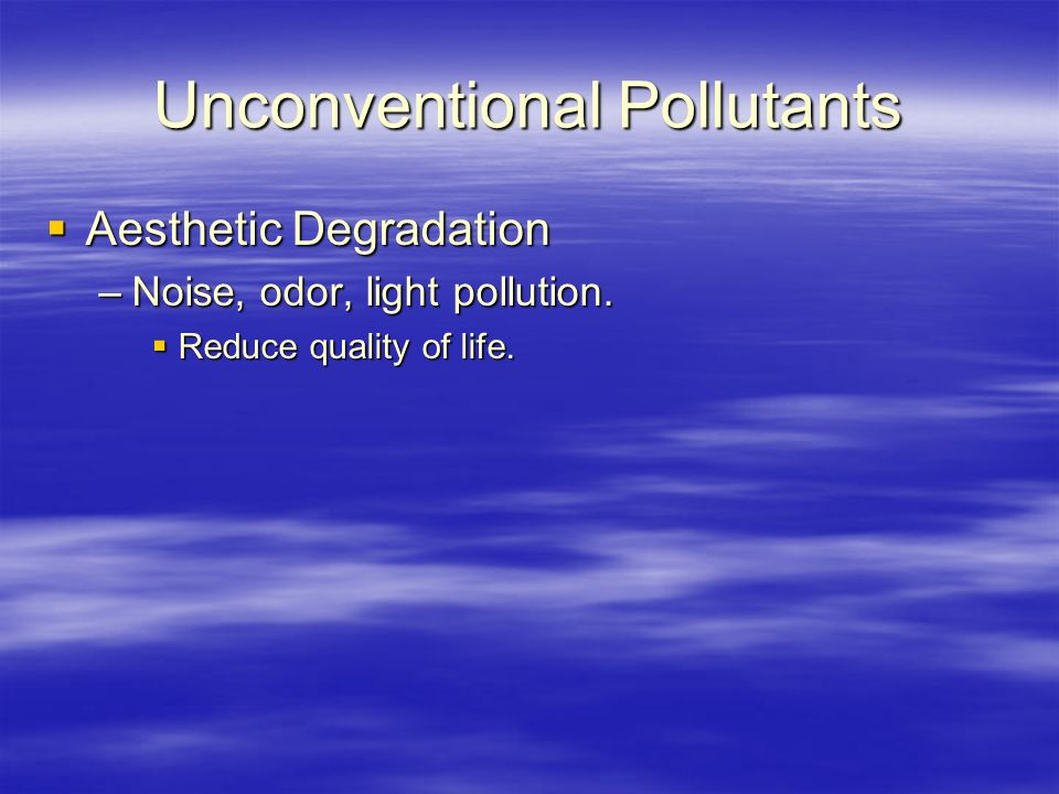 Unconventional Pollutants  Aesthetic Degradation –Noise, odor, light pollution.